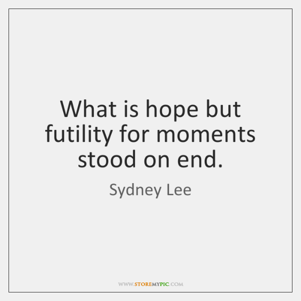 What is hope but futility for moments stood on end.