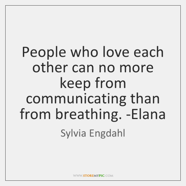 People who love each other can no more keep from communicating than ...