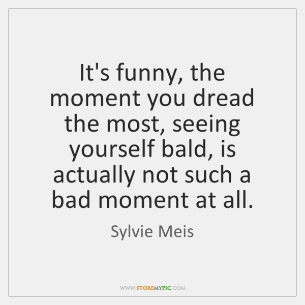 It's funny, the moment you dread the most, seeing yourself bald, is ...