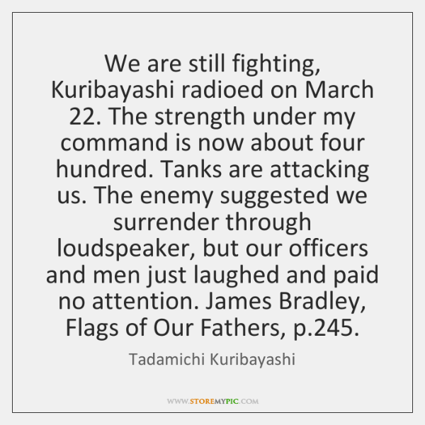 We are still fighting, Kuribayashi radioed on March 22. The strength under my ...