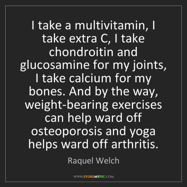 Raquel Welch: I take a multivitamin, I take extra C, I take chondroitin...