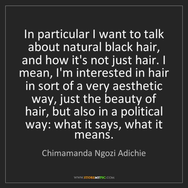 Chimamanda Ngozi Adichie: In particular I want to talk about natural black hair,...