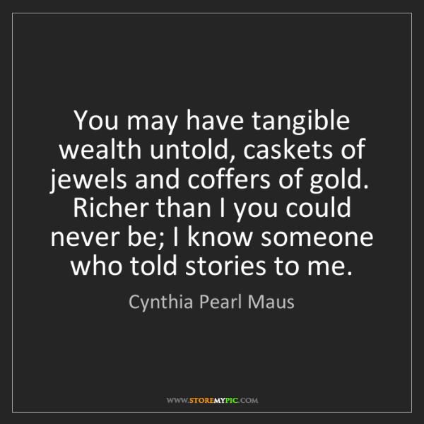 Cynthia Pearl Maus: You may have tangible wealth untold, caskets of jewels...