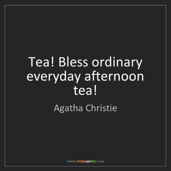 Agatha Christie: Tea! Bless ordinary everyday afternoon tea!