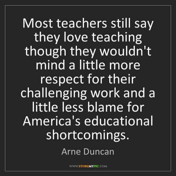 Arne Duncan: Most teachers still say they love teaching though they...