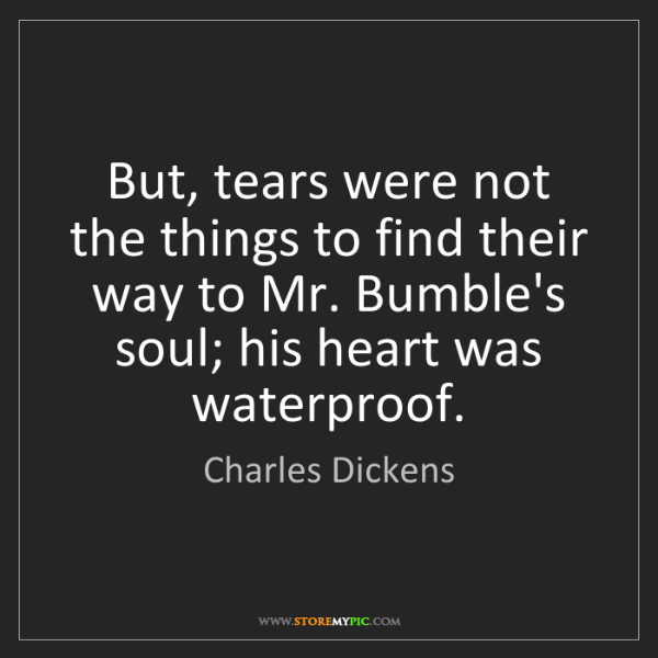 Charles Dickens: But, tears were not the things to find their way to Mr....
