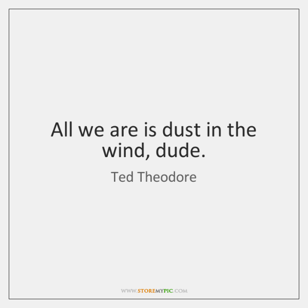All we are is dust in the wind, dude.