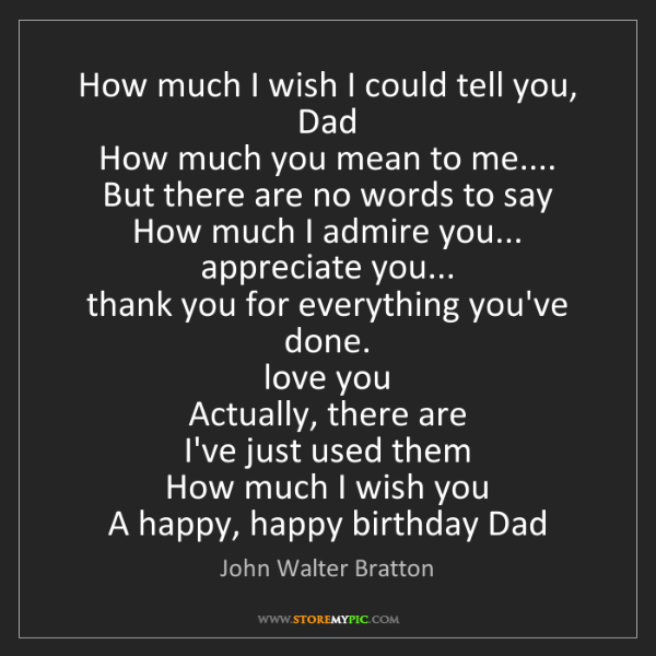 John Walter Bratton: How much I wish I could tell you, Dad  How much you mean...