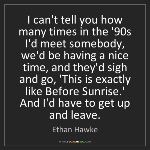 Ethan Hawke: I can't tell you how many times in the '90s I'd meet...