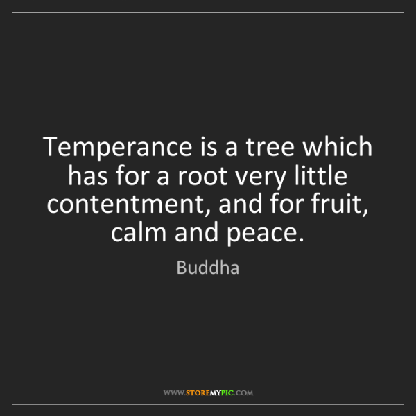 Buddha: Temperance is a tree which has for a root very little...