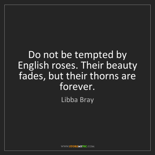 Libba Bray: Do not be tempted by English roses. Their beauty fades,...