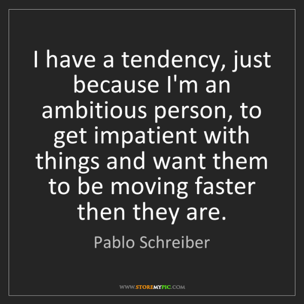 Pablo Schreiber: I have a tendency, just because I'm an ambitious person,...