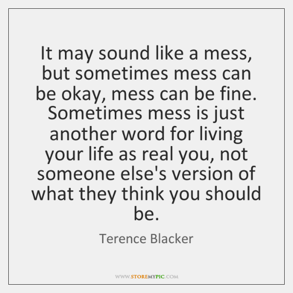 It may sound like a mess, but sometimes mess can be okay, ...