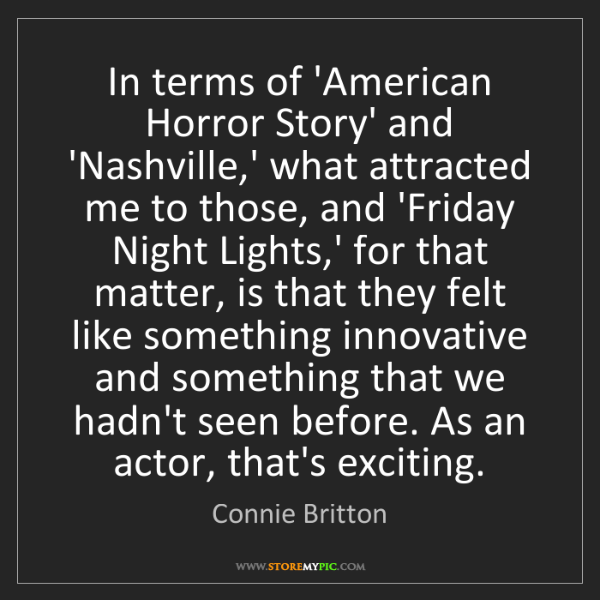 Connie Britton: In terms of 'American Horror Story' and 'Nashville,'...