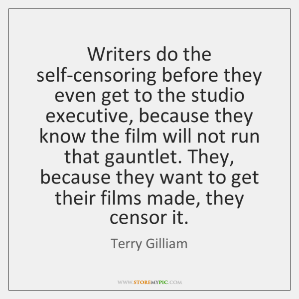 Writers do the self-censoring before they even get to the studio executive, ...