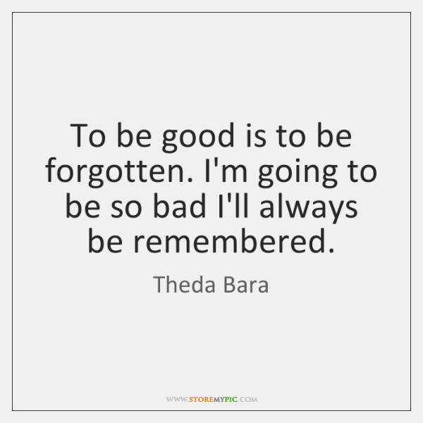 To be good is to be forgotten. I'm going to be so ...