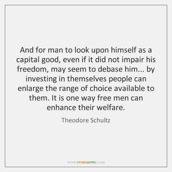 And for man to look upon himself as a capital good, even ...