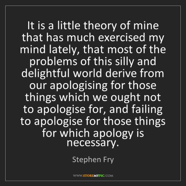 Stephen Fry: It is a little theory of mine that has much exercised...