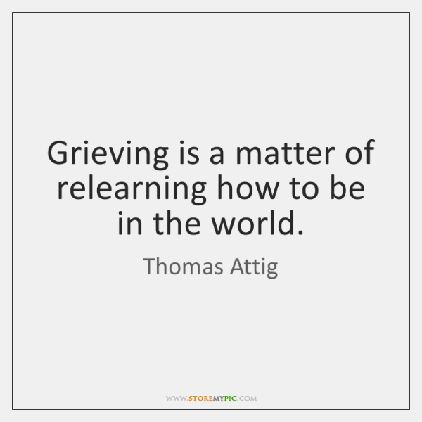 Grieving is a matter of relearning how to be in the world.