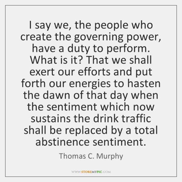 I say we, the people who create the governing power, have a ...
