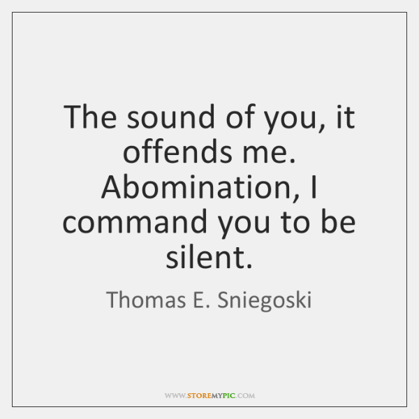The sound of you, it offends me. Abomination, I command you to ...