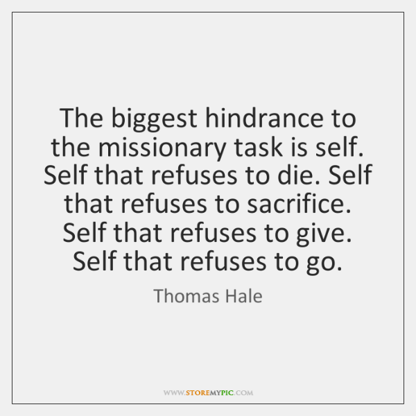 The biggest hindrance to the missionary task is self. Self that refuses ...