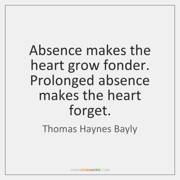 Absence makes the heart grow fonder. Prolonged absence makes the heart forget.