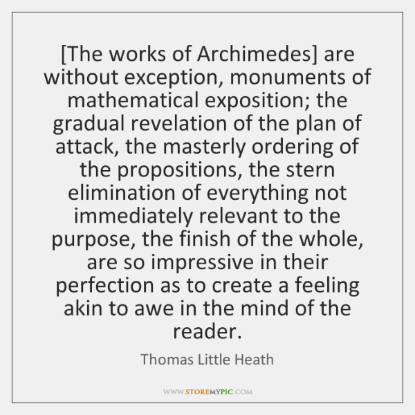 [The works of Archimedes] are without exception, monuments of mathematical exposition; the ...