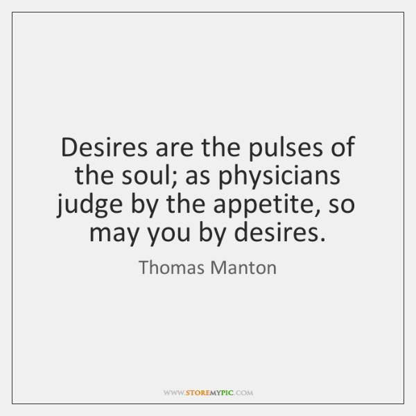Desires are the pulses of the soul; as physicians judge by the ...
