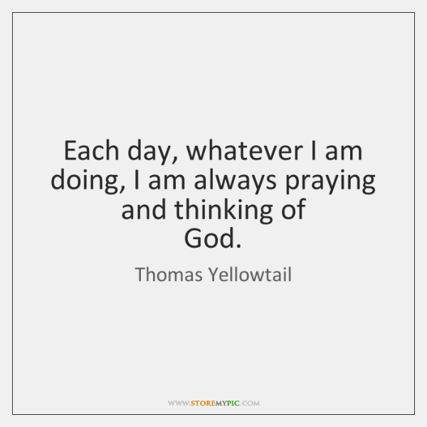 Each day, whatever I am doing, I am always praying and thinking ...