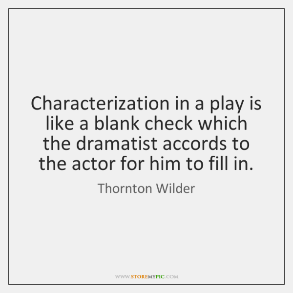 Characterization in a play is like a blank check which the dramatist ...