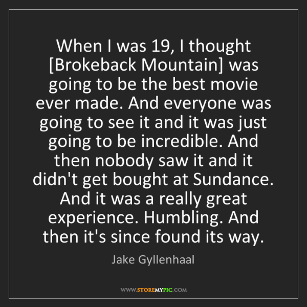 Jake Gyllenhaal: When I was 19, I thought [Brokeback Mountain] was going...