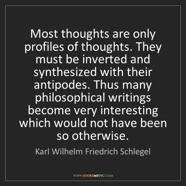 Karl Wilhelm Friedrich Schlegel: Most thoughts are only profiles of thoughts. They must...