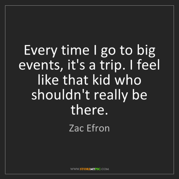 Zac Efron: Every time I go to big events, it's a trip. I feel like...