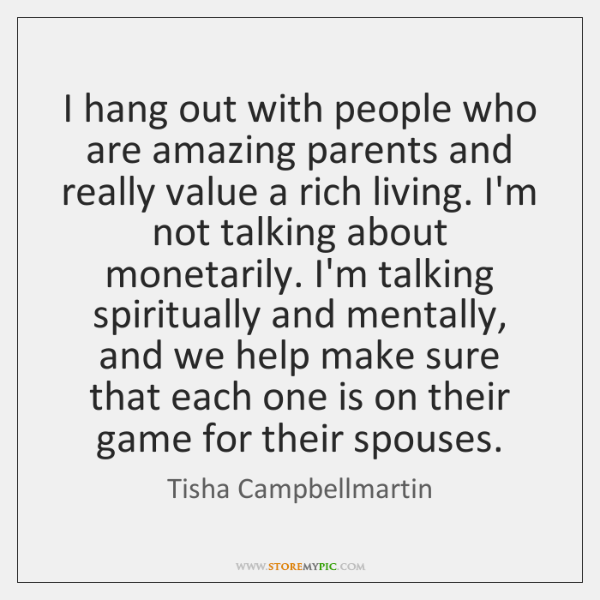 I hang out with people who are amazing parents and really value ...
