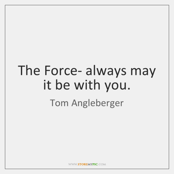 The Force- always may it be with you.