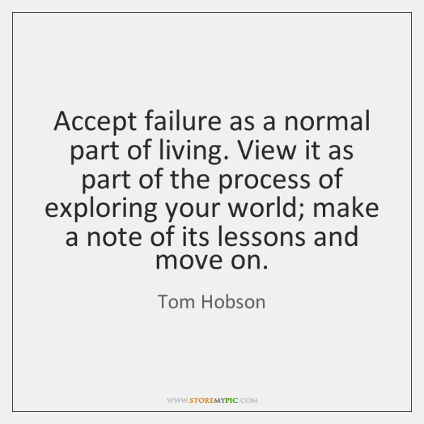 Accept failure as a normal part of living. View it as part ...