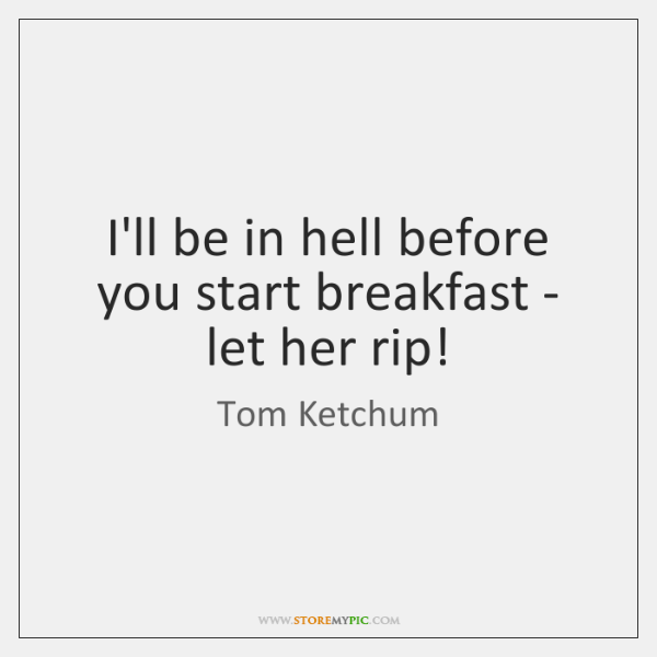 I'll be in hell before you start breakfast - let her rip!