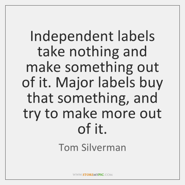 Independent labels take nothing and make something out of it. Major labels ...
