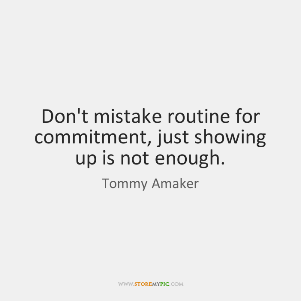Don't mistake routine for commitment, just showing up is not enough.