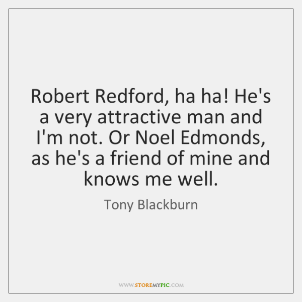 Robert Redford, ha ha! He's a very attractive man and I'm not. ...