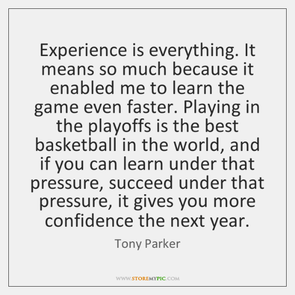 Experience is everything. It means so much because it enabled me to ...