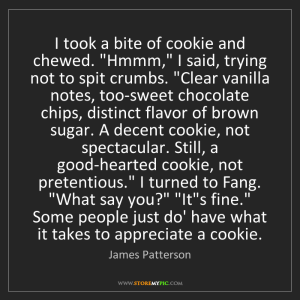 "James Patterson: I took a bite of cookie and chewed. ""Hmmm,"" I said, trying..."