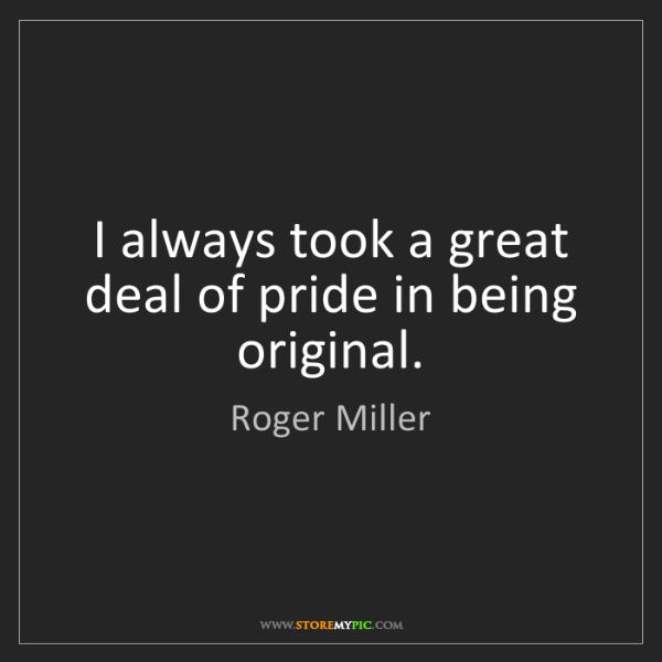 Roger Miller: I always took a great deal of pride in being original.