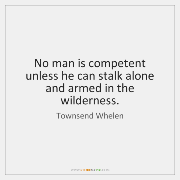 No man is competent unless he can stalk alone and armed in ...