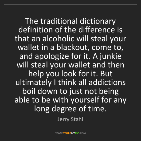 Jerry Stahl: The traditional dictionary definition of the difference...