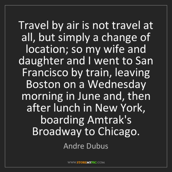 Andre Dubus: Travel by air is not travel at all, but simply a change...