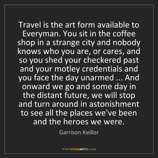 Garrison Keillor: Travel is the art form available to Everyman. You sit...