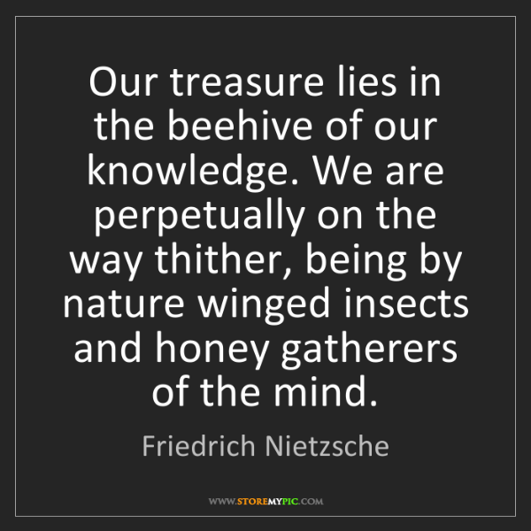 Friedrich Nietzsche: Our treasure lies in the beehive of our knowledge. We...