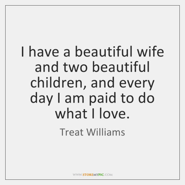 I have a beautiful wife and two beautiful children, and every day ...